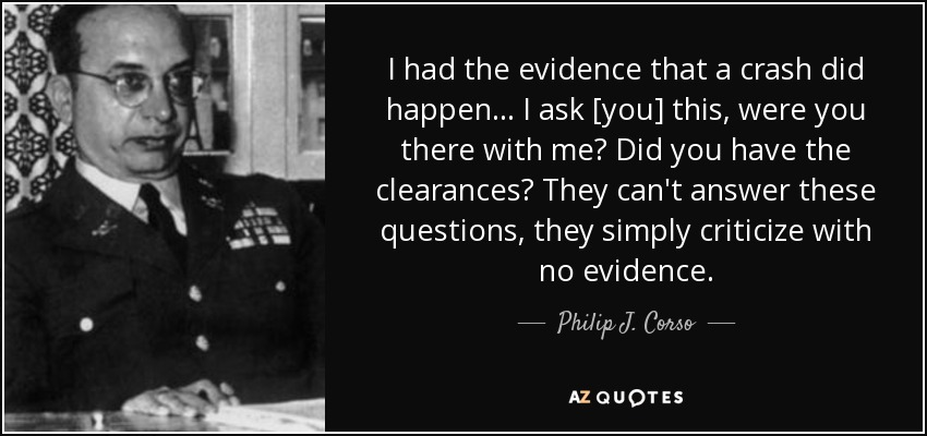 I had the evidence that a crash did happen... I ask [you] this, were you there with me? Did you have the clearances? They can't answer these questions, they simply criticize with no evidence. - Philip J. Corso