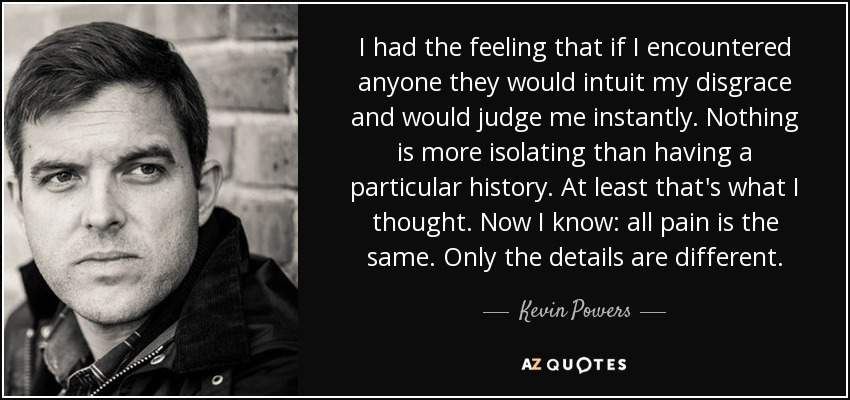 I had the feeling that if I encountered anyone they would intuit my disgrace and would judge me instantly. Nothing is more isolating than having a particular history. At least that's what I thought. Now I know: all pain is the same. Only the details are different. - Kevin Powers