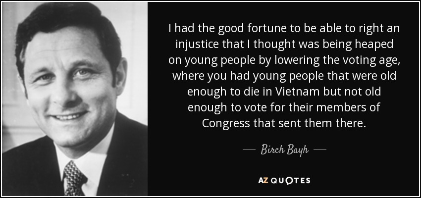 I had the good fortune to be able to right an injustice that I thought was being heaped on young people by lowering the voting age, where you had young people that were old enough to die in Vietnam but not old enough to vote for their members of Congress that sent them there. - Birch Bayh