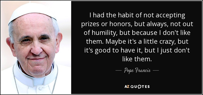 I had the habit of not accepting prizes or honors, but always, not out of humility, but because I don't like them. Maybe it's a little crazy, but it's good to have it, but I just don't like them. - Pope Francis