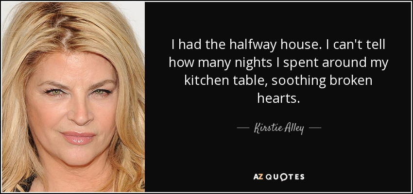 I had the halfway house. I can't tell how many nights I spent around my kitchen table, soothing broken hearts. - Kirstie Alley