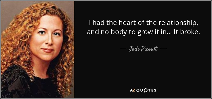 I had the heart of the relationship, and no body to grow it in... It broke. - Jodi Picoult