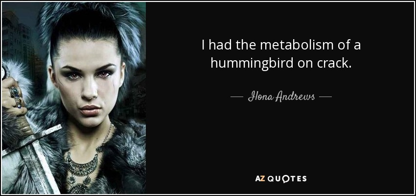 I had the metabolism of a hummingbird on crack. - Ilona Andrews