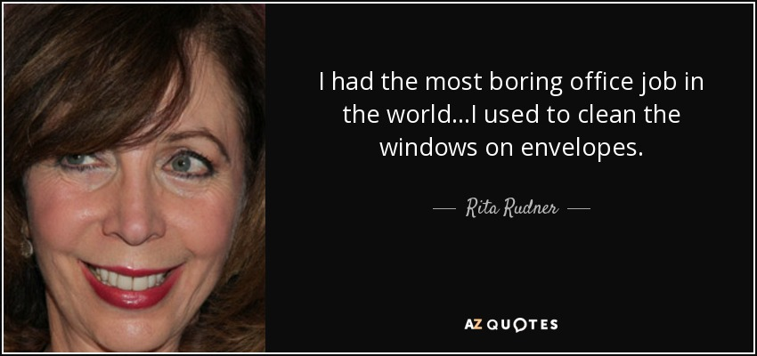 I had the most boring office job in the world...I used to clean the windows on envelopes. - Rita Rudner