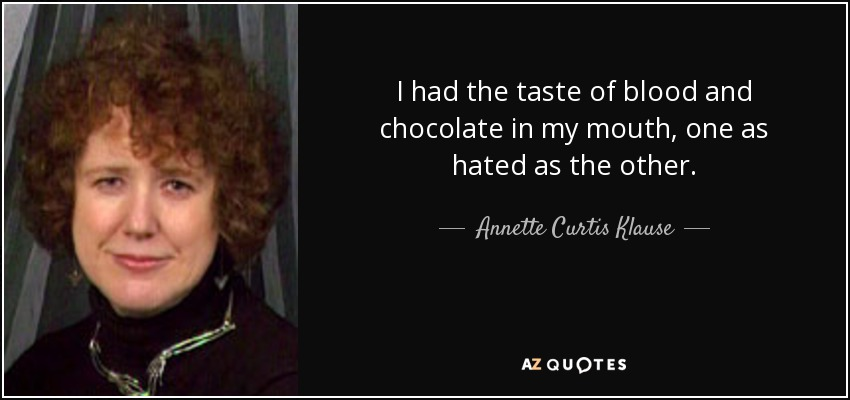 I had the taste of blood and chocolate in my mouth, one as hated as the other. - Annette Curtis Klause