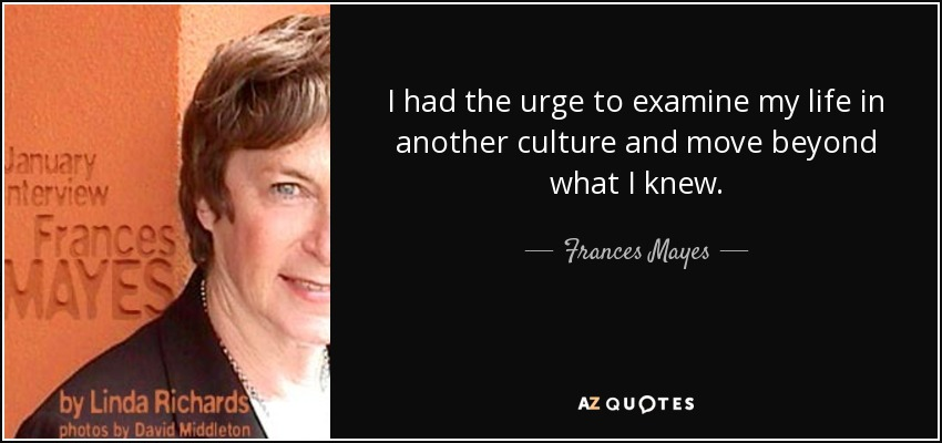 I had the urge to examine my life in another culture and move beyond what I knew. - Frances Mayes