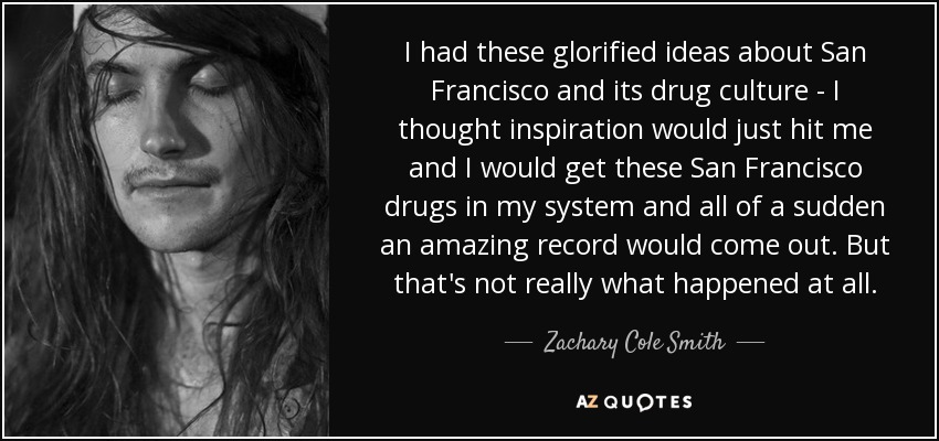 I had these glorified ideas about San Francisco and its drug culture - I thought inspiration would just hit me and I would get these San Francisco drugs in my system and all of a sudden an amazing record would come out. But that's not really what happened at all. - Zachary Cole Smith