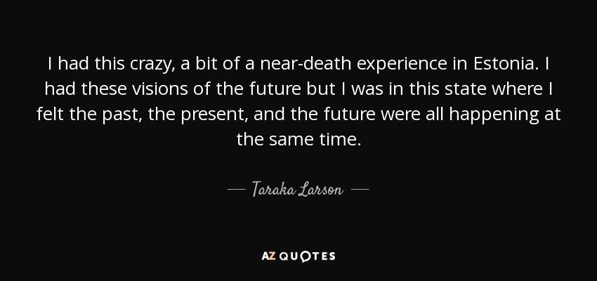 Taraka Larson Quote I Had This Crazy A Bit Of A Near Death