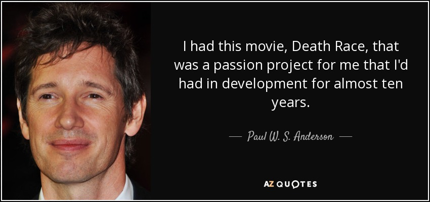 I had this movie, Death Race, that was a passion project for me that I'd had in development for almost ten years. - Paul W. S. Anderson