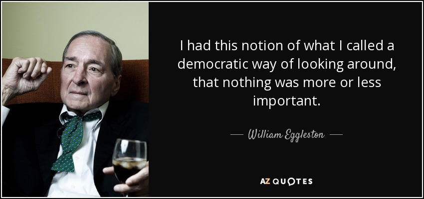 I had this notion of what I called a democratic way of looking around, that nothing was more or less important. - William Eggleston