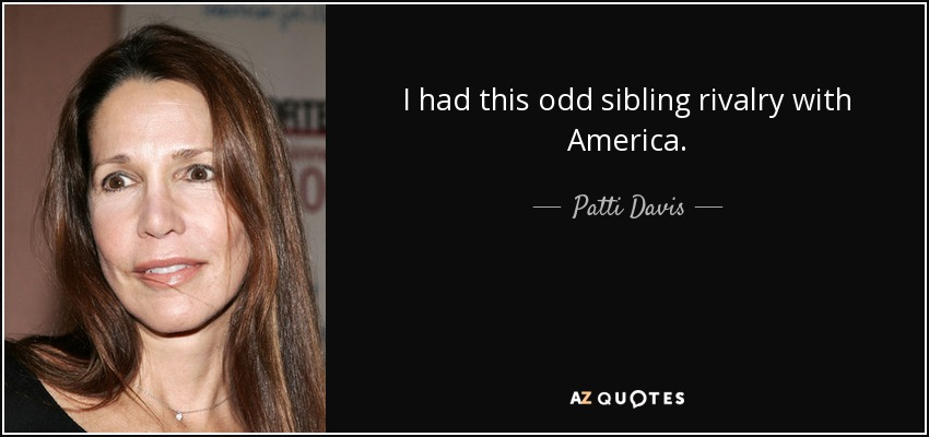 I had this odd sibling rivalry with America. - Patti Davis