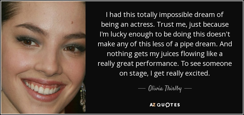 I had this totally impossible dream of being an actress. Trust me, just because I'm lucky enough to be doing this doesn't make any of this less of a pipe dream. And nothing gets my juices flowing like a really great performance. To see someone on stage, I get really excited. - Olivia Thirlby