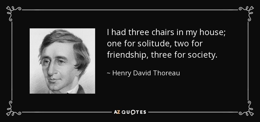 I had three chairs in my house; one for solitude, two for friendship, three for society. - Henry David Thoreau