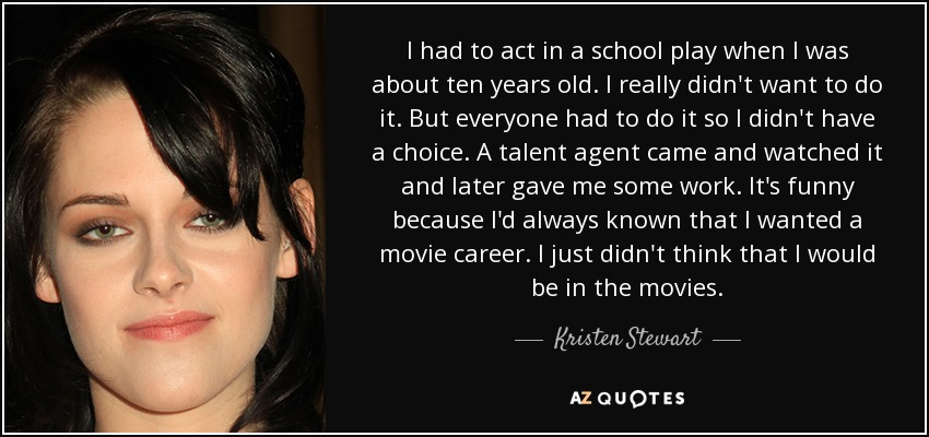 I had to act in a school play when I was about ten years old. I really didn't want to do it. But everyone had to do it so I didn't have a choice. A talent agent came and watched it and later gave me some work. It's funny because I'd always known that I wanted a movie career. I just didn't think that I would be in the movies. - Kristen Stewart
