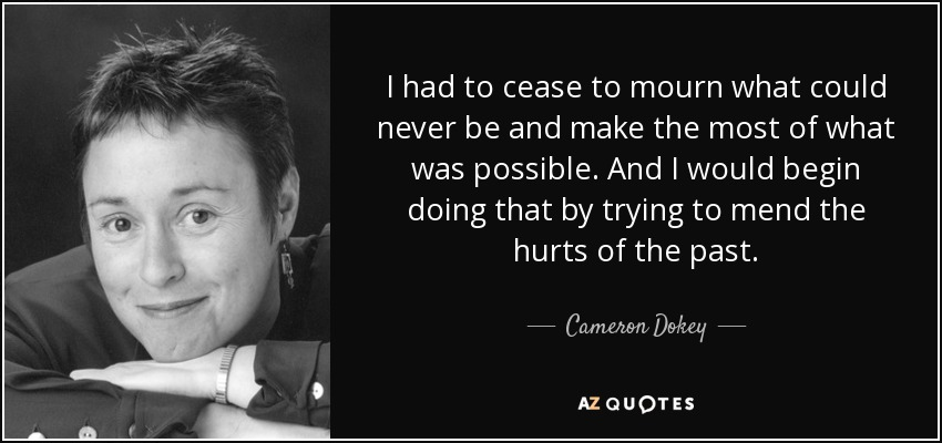 I had to cease to mourn what could never be and make the most of what was possible. And I would begin doing that by trying to mend the hurts of the past. - Cameron Dokey