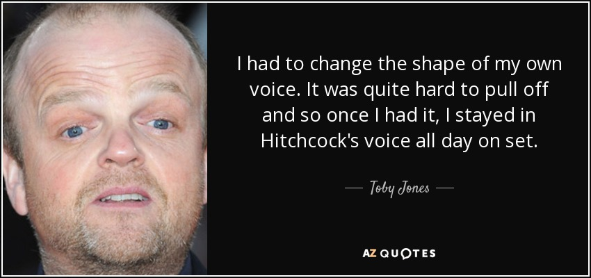 I had to change the shape of my own voice. It was quite hard to pull off and so once I had it, I stayed in Hitchcock's voice all day on set. - Toby Jones