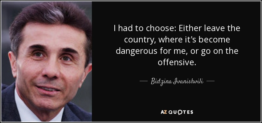I had to choose: Either leave the country, where it's become dangerous for me, or go on the offensive. - Bidzina Ivanishvili