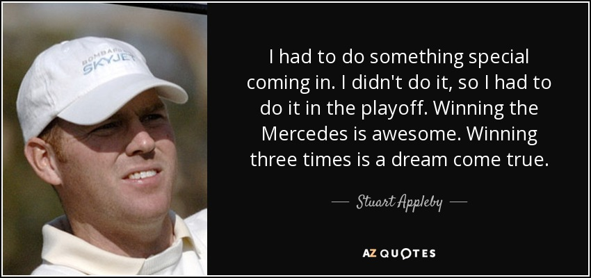 I had to do something special coming in. I didn't do it, so I had to do it in the playoff. Winning the Mercedes is awesome. Winning three times is a dream come true. - Stuart Appleby