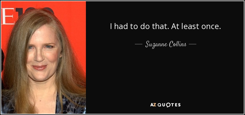 I had to do that. At least once. - Suzanne Collins