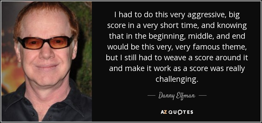 I had to do this very aggressive, big score in a very short time, and knowing that in the beginning, middle, and end would be this very, very famous theme, but I still had to weave a score around it and make it work as a score was really challenging. - Danny Elfman