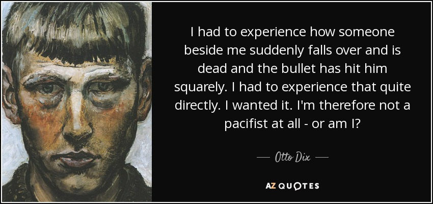 I had to experience how someone beside me suddenly falls over and is dead and the bullet has hit him squarely. I had to experience that quite directly. I wanted it. I'm therefore not a pacifist at all - or am I? - Otto Dix