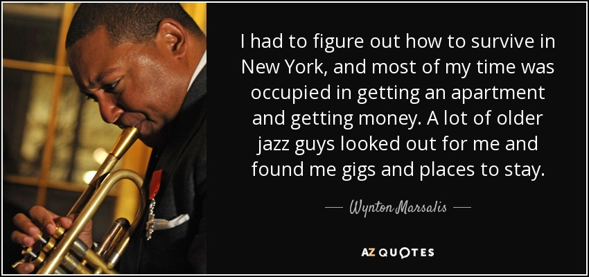 I had to figure out how to survive in New York, and most of my time was occupied in getting an apartment and getting money. A lot of older jazz guys looked out for me and found me gigs and places to stay. - Wynton Marsalis