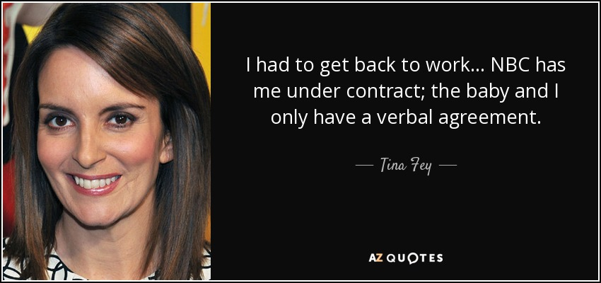 I had to get back to work. NBC has me under contract. The baby and I only have a verbal agreement. - Tina Fey