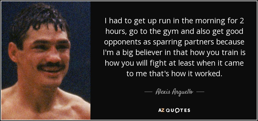 I had to get up run in the morning for 2 hours, go to the gym and also get good opponents as sparring partners because I'm a big believer in that how you train is how you will fight at least when it came to me that's how it worked. - Alexis Arguello