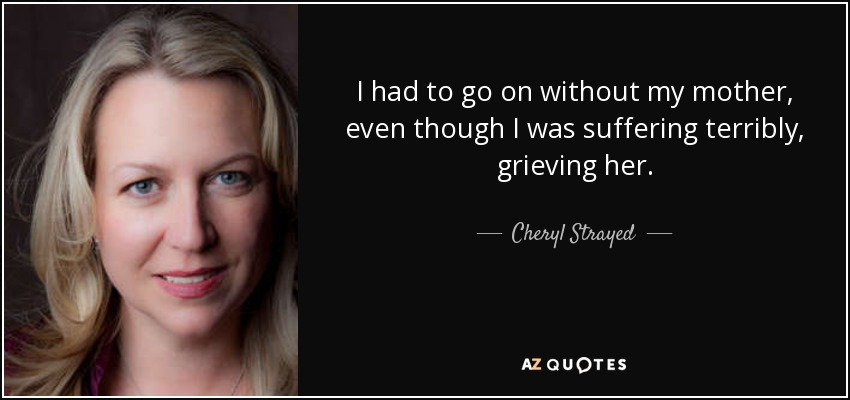 I had to go on without my mother, even though I was suffering terribly, grieving her. - Cheryl Strayed