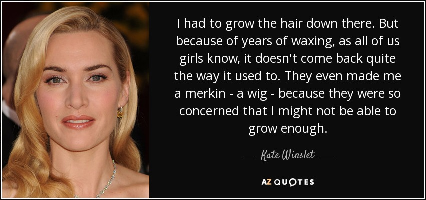 I had to grow the hair down there. But because of years of waxing, as all of us girls know, it doesn't come back quite the way it used to. They even made me a merkin - a wig - because they were so concerned that I might not be able to grow enough. - Kate Winslet