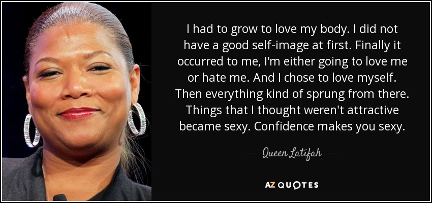 I had to grow to love my body. I did not have a good self-image at first. Finally it occurred to me, I'm either going to love me or hate me. And I chose to love myself. Then everything kind of sprung from there. Things that I thought weren't attractive became sexy. Confidence makes you sexy. - Queen Latifah