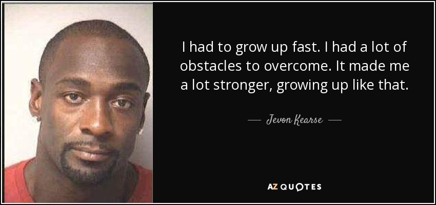 I had to grow up fast. I had a lot of obstacles to overcome. It made me a lot stronger, growing up like that. - Jevon Kearse