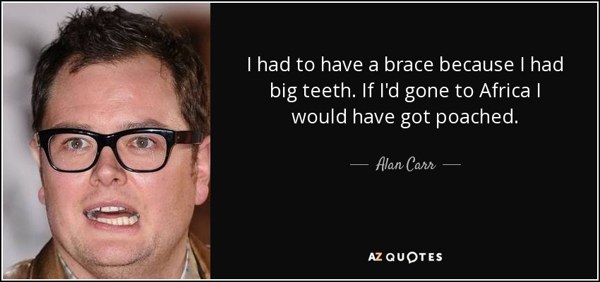 I had to have a brace because I had big teeth. If I'd gone to Africa I would have got poached. - Alan Carr