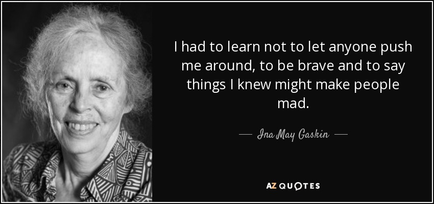 I had to learn not to let anyone push me around, to be brave and to say things I knew might make people mad. - Ina May Gaskin