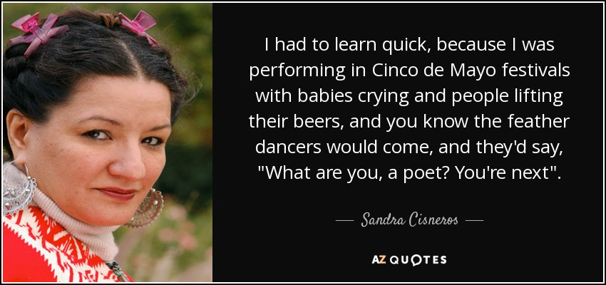 I had to learn quick, because I was performing in Cinco de Mayo festivals with babies crying and people lifting their beers, and you know the feather dancers would come, and they'd say,