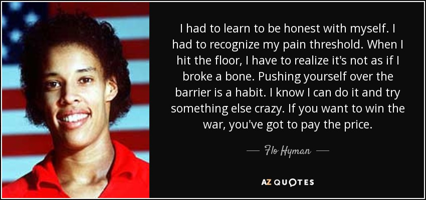 I had to learn to be honest with myself. I had to recognize my pain threshold. When I hit the floor, I have to realize it's not as if I broke a bone. Pushing yourself over the barrier is a habit. I know I can do it and try something else crazy. If you want to win the war, you've got to pay the price. - Flo Hyman