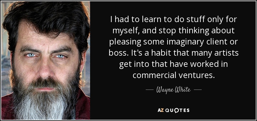 I had to learn to do stuff only for myself, and stop thinking about pleasing some imaginary client or boss. It's a habit that many artists get into that have worked in commercial ventures. - Wayne White