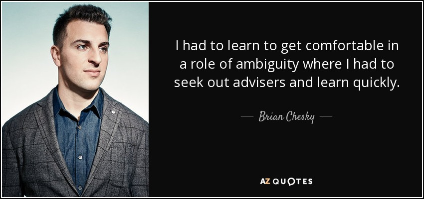 I had to learn to get comfortable in a role of ambiguity where I had to seek out advisers and learn quickly. - Brian Chesky