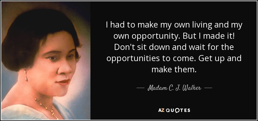 I had to make my own living and my own opportunity. But I made it! Don't sit down and wait for the opportunities to come. Get up and make them. - Madam C. J. Walker