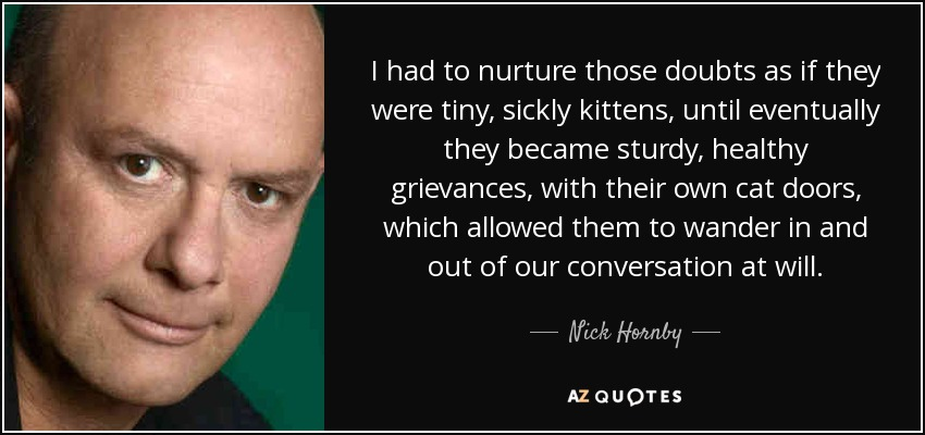 I had to nurture those doubts as if they were tiny, sickly kittens, until eventually they became sturdy, healthy grievances, with their own cat doors, which allowed them to wander in and out of our conversation at will. - Nick Hornby