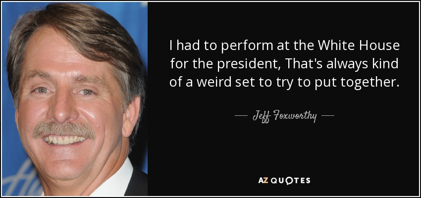 I had to perform at the White House for the president, That's always kind of a weird set to try to put together. - Jeff Foxworthy