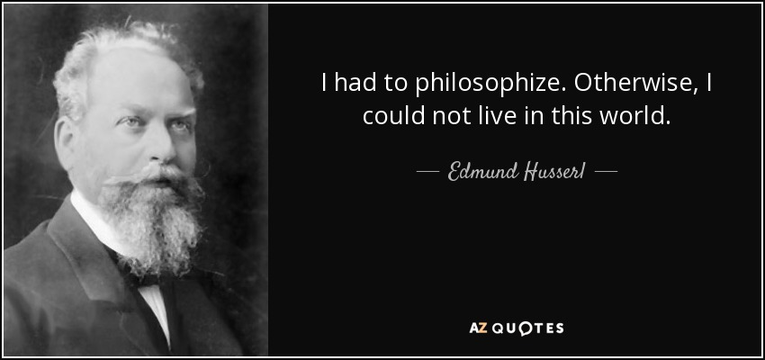 I had to philosophize. Otherwise, I could not live in this world. - Edmund Husserl