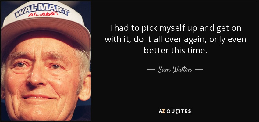 I had to pick myself up and get on with it, do it all over again, only even better this time. - Sam Walton