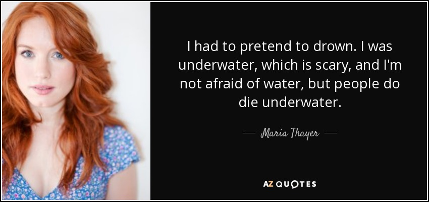 I had to pretend to drown. I was underwater, which is scary, and I'm not afraid of water, but people do die underwater. - Maria Thayer