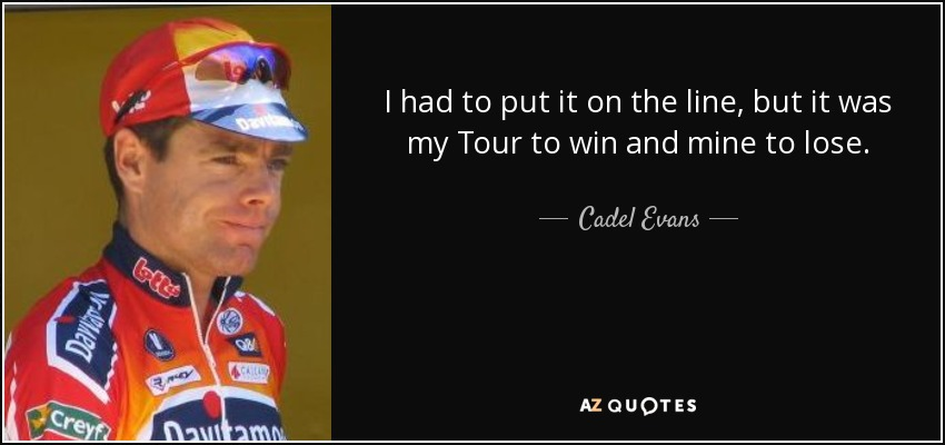 I had to put it on the line, but it was my Tour to win and mine to lose. - Cadel Evans