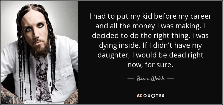 I had to put my kid before my career and all the money I was making. I decided to do the right thing. I was dying inside. If I didn't have my daughter, I would be dead right now, for sure. - Brian Welch