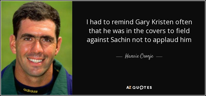 I had to remind Gary Kristen often that he was in the covers to field against Sachin not to applaud him - Hansie Cronje