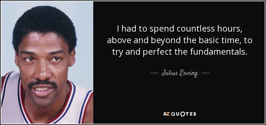 I had to spend countless hours, above and beyond the basic time, to try and perfect the fundamentals. - Julius Erving