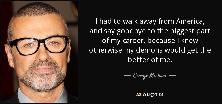 I had to walk away from America, and say goodbye to the biggest part of my career, because I knew otherwise my demons would get the better of me. - George Michael