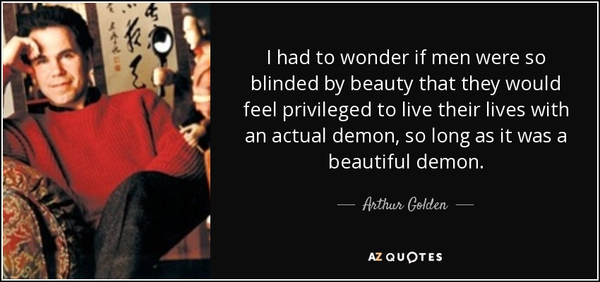 I had to wonder if men were so blinded by beauty that they would feel privileged to live their lives with an actual demon, so long as it was a beautiful demon. - Arthur Golden